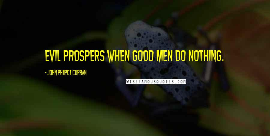 John Philpot Curran quotes: Evil prospers when good men do nothing.