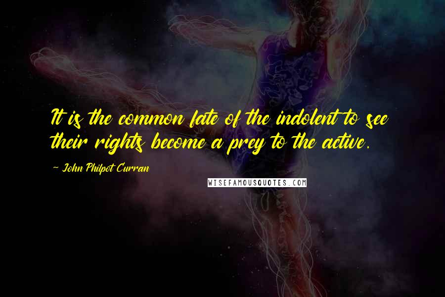 John Philpot Curran quotes: It is the common fate of the indolent to see their rights become a prey to the active.