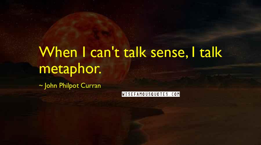 John Philpot Curran quotes: When I can't talk sense, I talk metaphor.
