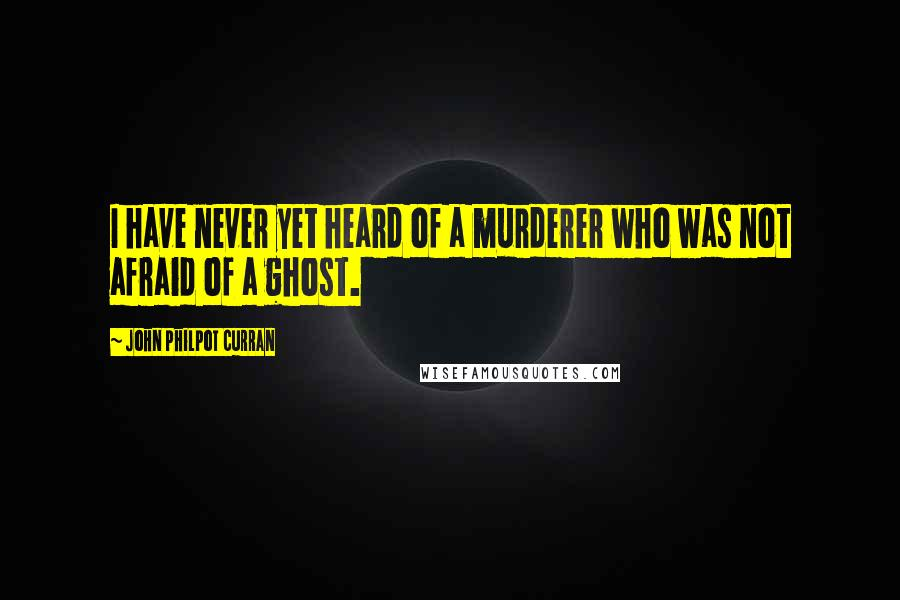 John Philpot Curran quotes: I have never yet heard of a murderer who was not afraid of a ghost.