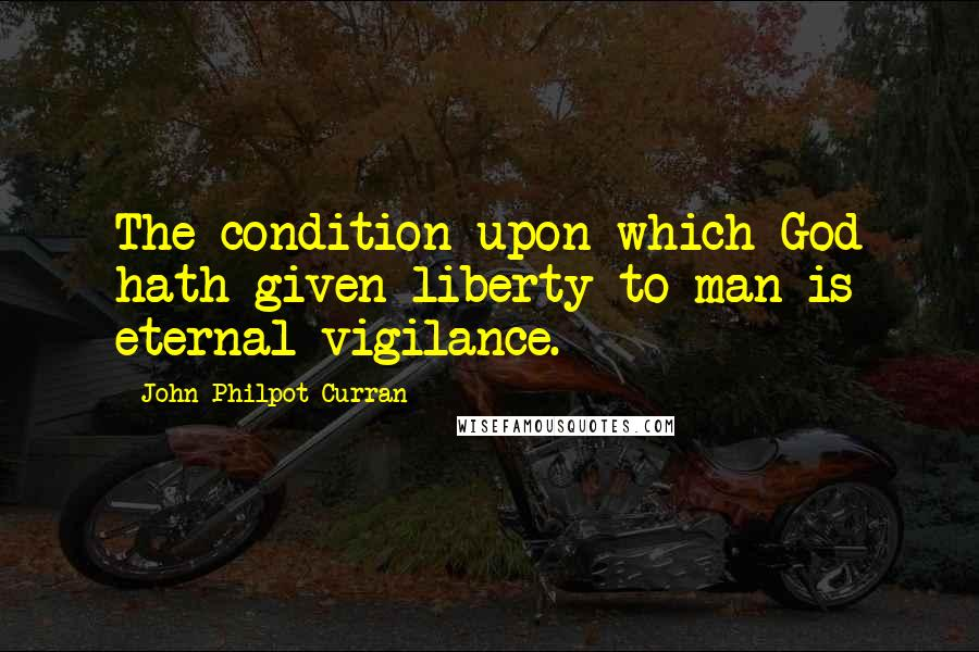John Philpot Curran quotes: The condition upon which God hath given liberty to man is eternal vigilance.