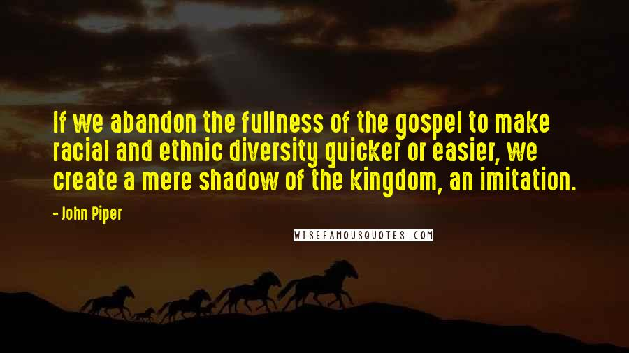 John Piper quotes: If we abandon the fullness of the gospel to make racial and ethnic diversity quicker or easier, we create a mere shadow of the kingdom, an imitation.