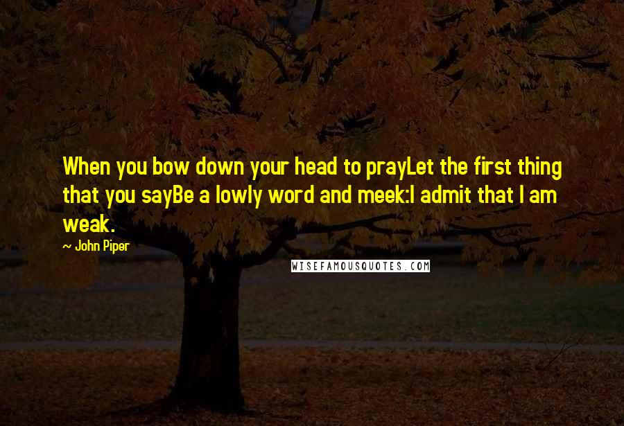 John Piper quotes: When you bow down your head to prayLet the first thing that you sayBe a lowly word and meek:I admit that I am weak.
