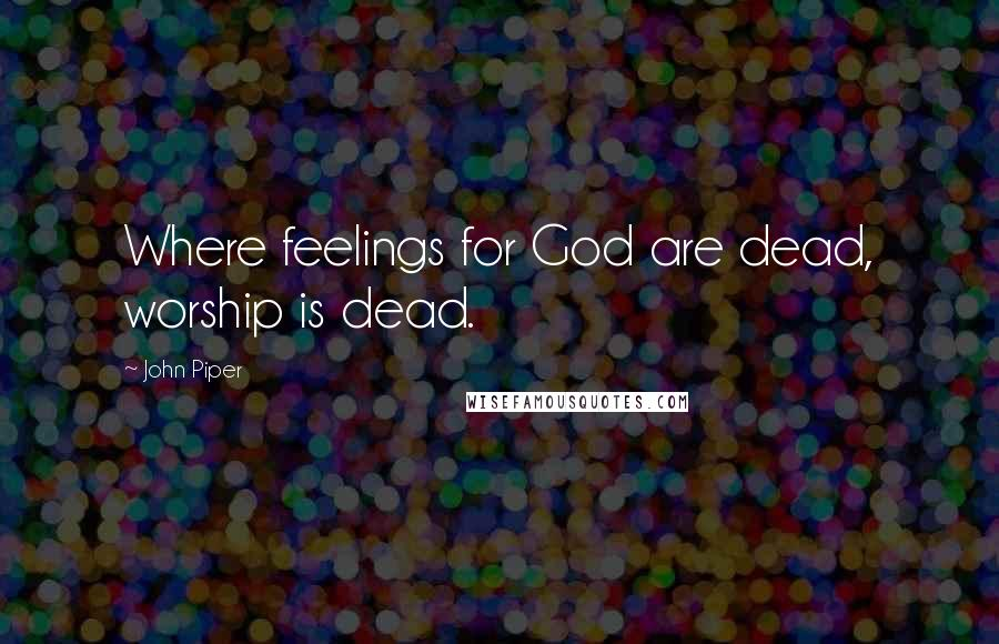 John Piper quotes: Where feelings for God are dead, worship is dead.