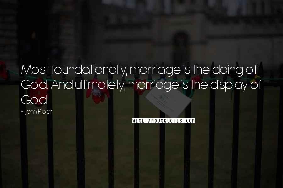 John Piper quotes: Most foundationally, marriage is the doing of God. And ultimately, marriage is the display of God.