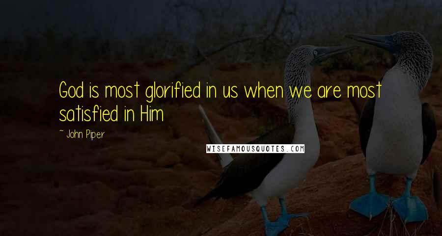 John Piper quotes: God is most glorified in us when we are most satisfied in Him