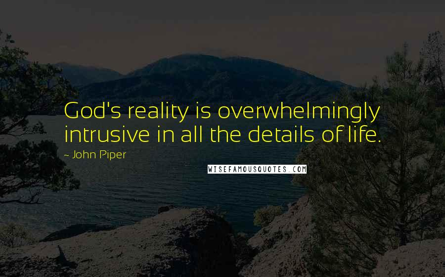 John Piper quotes: God's reality is overwhelmingly intrusive in all the details of life.