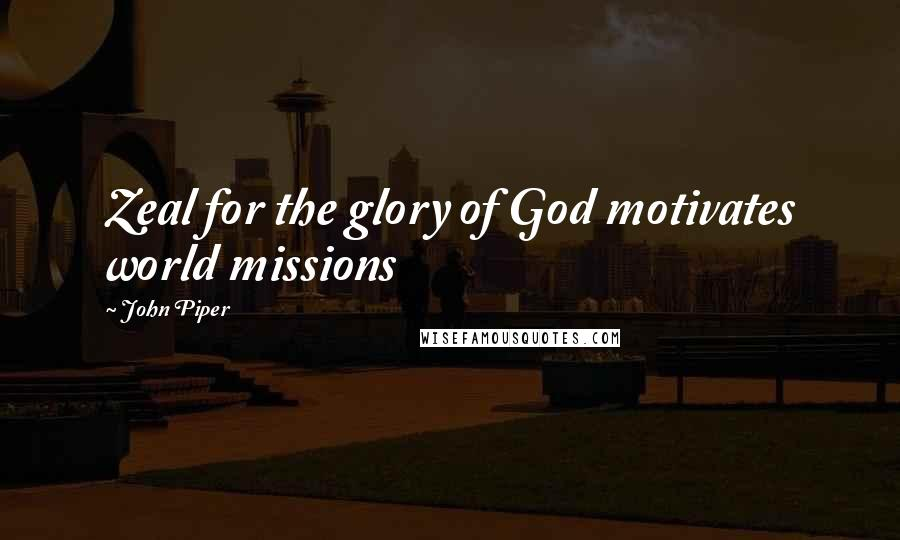 John Piper quotes: Zeal for the glory of God motivates world missions