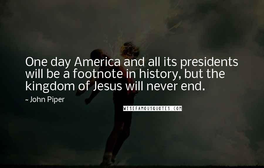 John Piper quotes: One day America and all its presidents will be a footnote in history, but the kingdom of Jesus will never end.