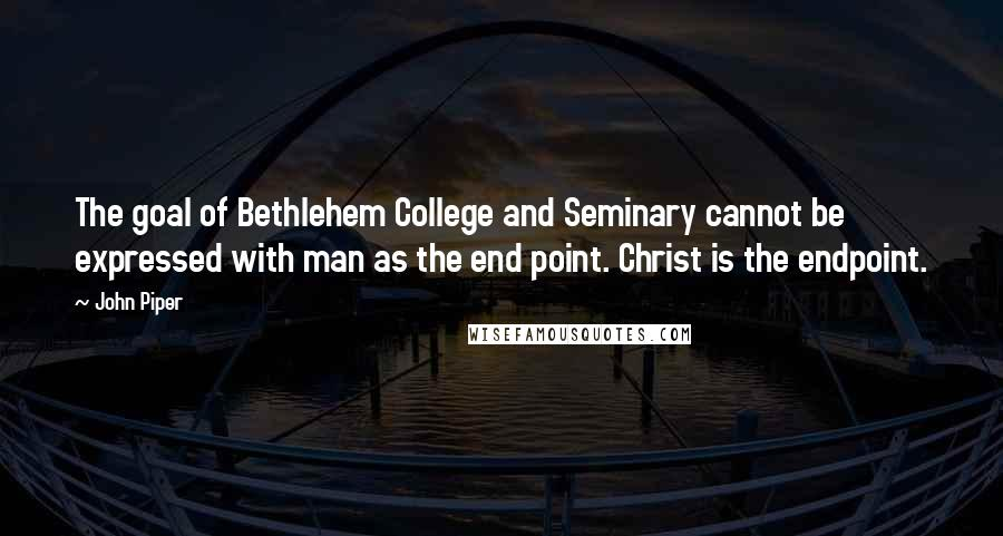 John Piper quotes: The goal of Bethlehem College and Seminary cannot be expressed with man as the end point. Christ is the endpoint.