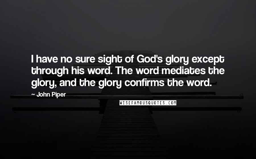 John Piper quotes: I have no sure sight of God's glory except through his word. The word mediates the glory, and the glory confirms the word.