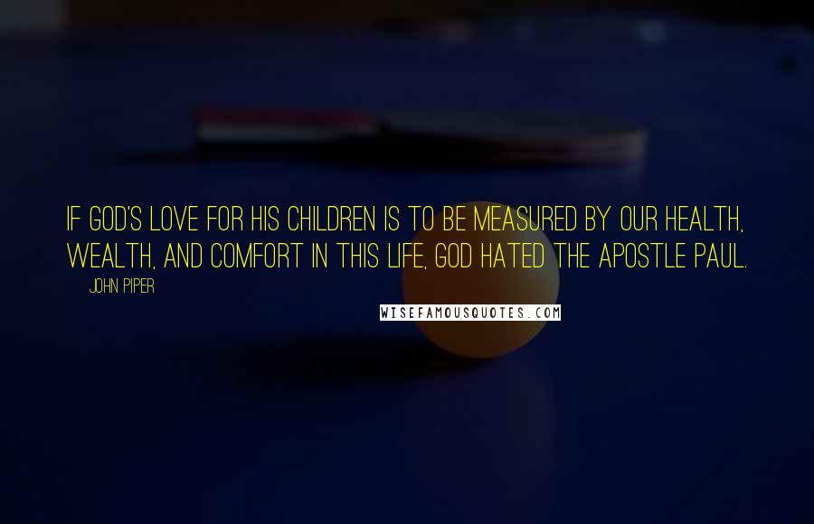 John Piper quotes: If God's love for his children is to be measured by our health, wealth, and comfort in this life, God hated the apostle Paul.