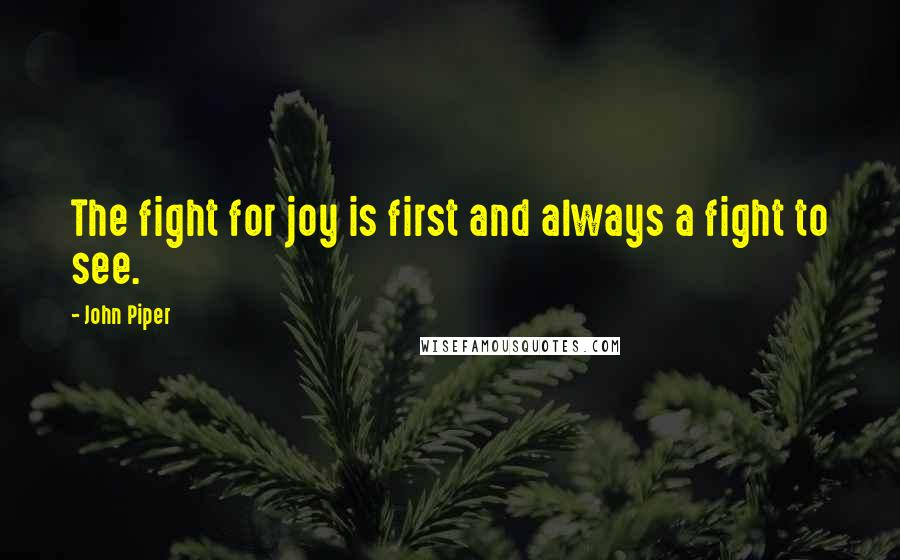 John Piper quotes: The fight for joy is first and always a fight to see.
