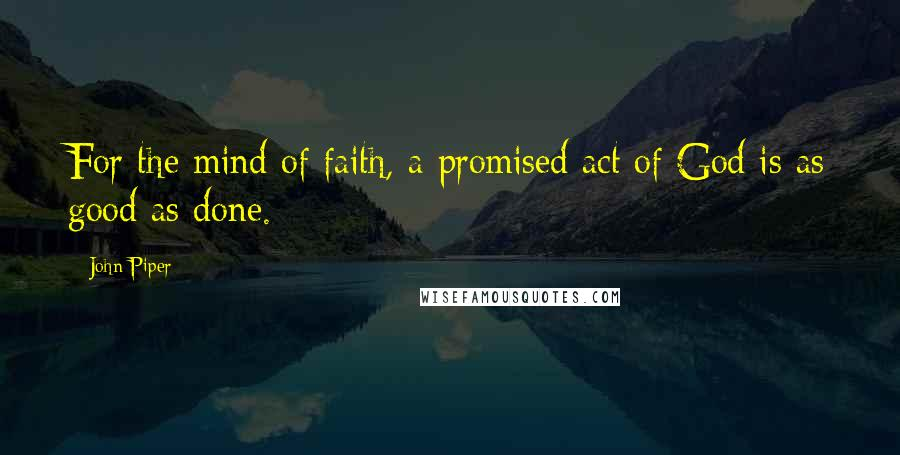 John Piper quotes: For the mind of faith, a promised act of God is as good as done.