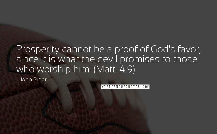John Piper quotes: Prosperity cannot be a proof of God's favor, since it is what the devil promises to those who worship him. (Matt. 4:9)