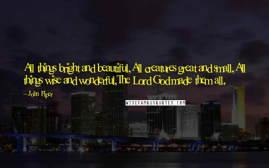 John Piper quotes: All things bright and beautiful,All creatures great and small,All things wise and wonderful,The Lord God made them all.