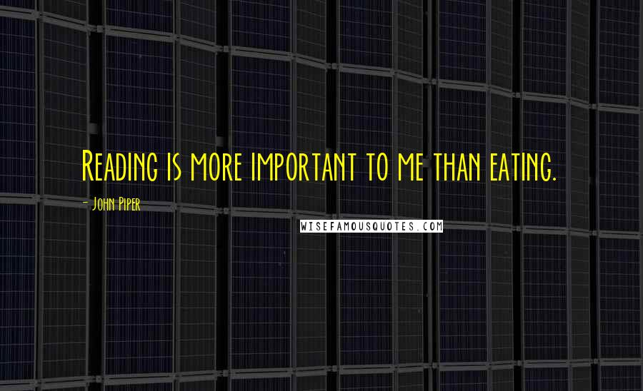 John Piper quotes: Reading is more important to me than eating.