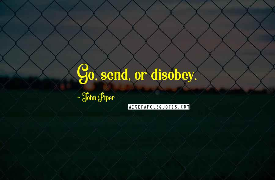 John Piper quotes: Go, send, or disobey.