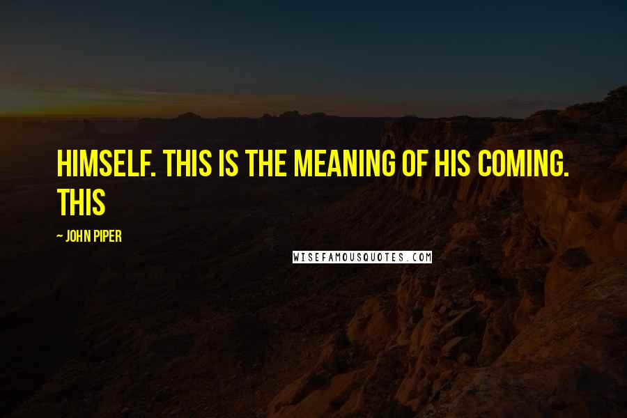 John Piper quotes: himself. This is the meaning of his coming. This