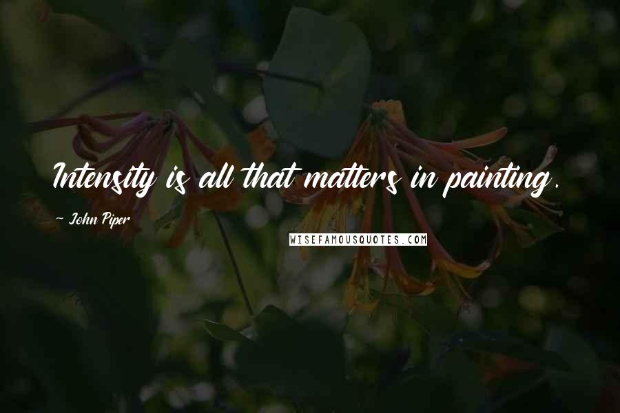John Piper quotes: Intensity is all that matters in painting.
