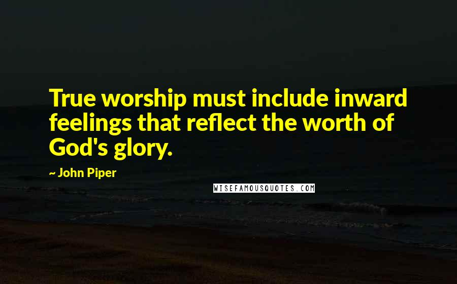 John Piper quotes: True worship must include inward feelings that reflect the worth of God's glory.