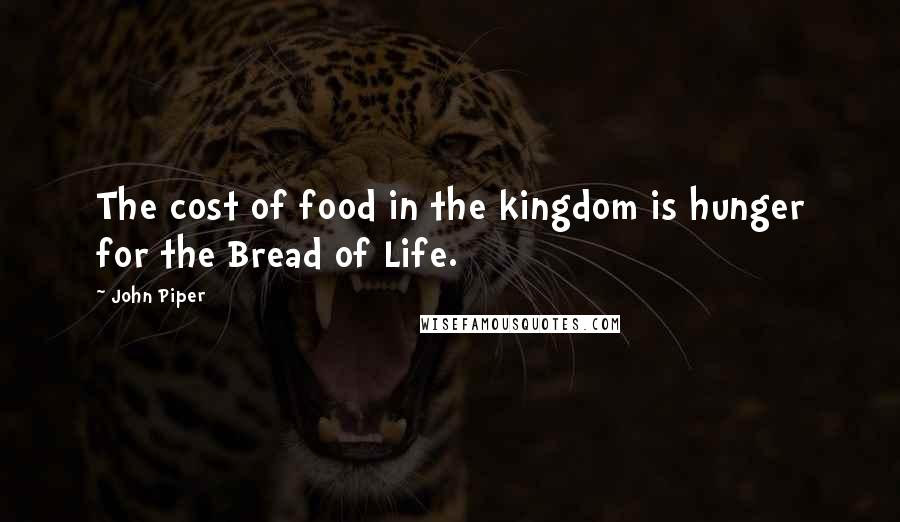 John Piper quotes: The cost of food in the kingdom is hunger for the Bread of Life.