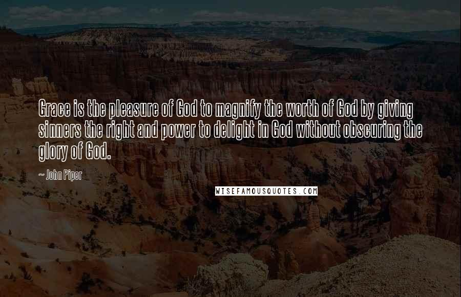 John Piper quotes: Grace is the pleasure of God to magnify the worth of God by giving sinners the right and power to delight in God without obscuring the glory of God.