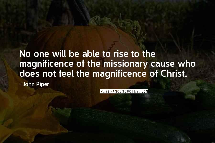 John Piper quotes: No one will be able to rise to the magnificence of the missionary cause who does not feel the magnificence of Christ.