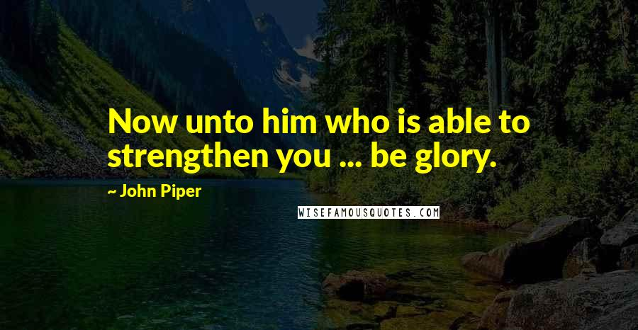 John Piper quotes: Now unto him who is able to strengthen you ... be glory.