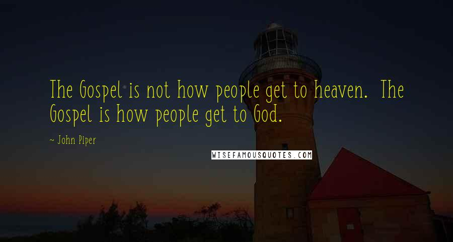 John Piper quotes: The Gospel is not how people get to heaven. The Gospel is how people get to God.