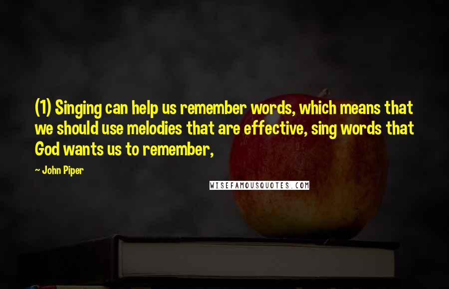 John Piper quotes: (1) Singing can help us remember words, which means that we should use melodies that are effective, sing words that God wants us to remember,