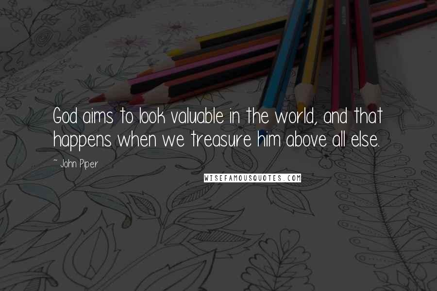 John Piper quotes: God aims to look valuable in the world, and that happens when we treasure him above all else.