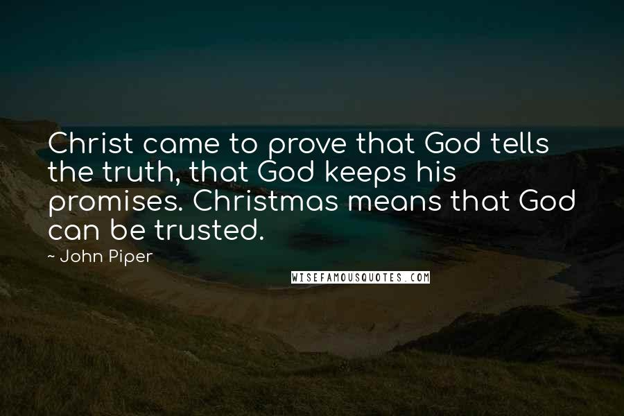 John Piper quotes: Christ came to prove that God tells the truth, that God keeps his promises. Christmas means that God can be trusted.