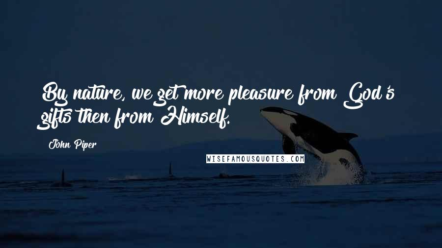 John Piper quotes: By nature, we get more pleasure from God's gifts then from Himself.