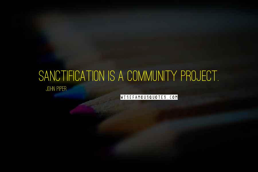John Piper quotes: Sanctification is a community project.