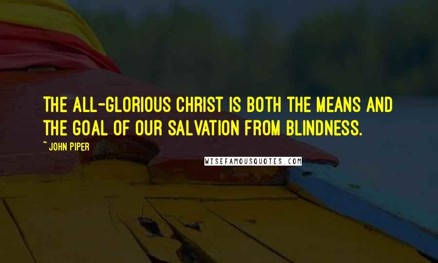 John Piper quotes: The all-glorious Christ is both the means and the goal of our salvation from blindness.