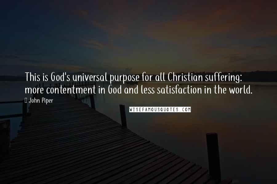 John Piper quotes: This is God's universal purpose for all Christian suffering: more contentment in God and less satisfaction in the world.