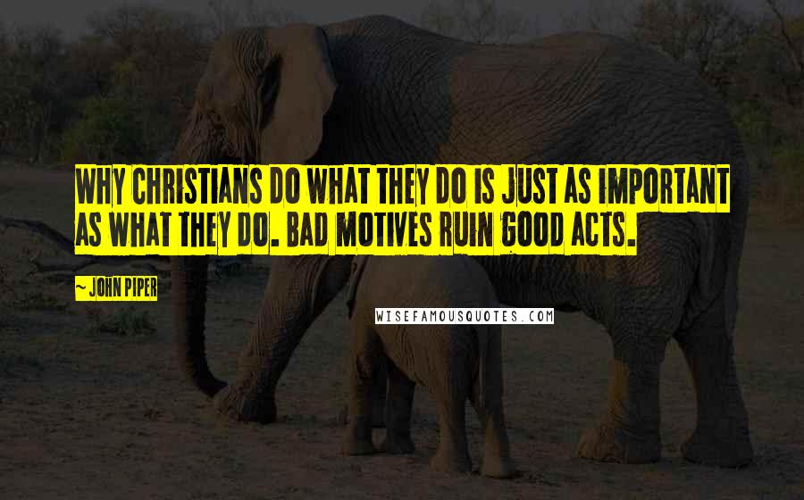 John Piper quotes: Why Christians do what they do is just as important as what they do. Bad motives ruin good acts.