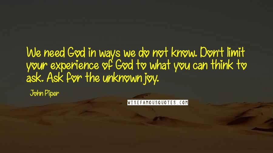 John Piper quotes: We need God in ways we do not know. Don't limit your experience of God to what you can think to ask. Ask for the unknown joy.