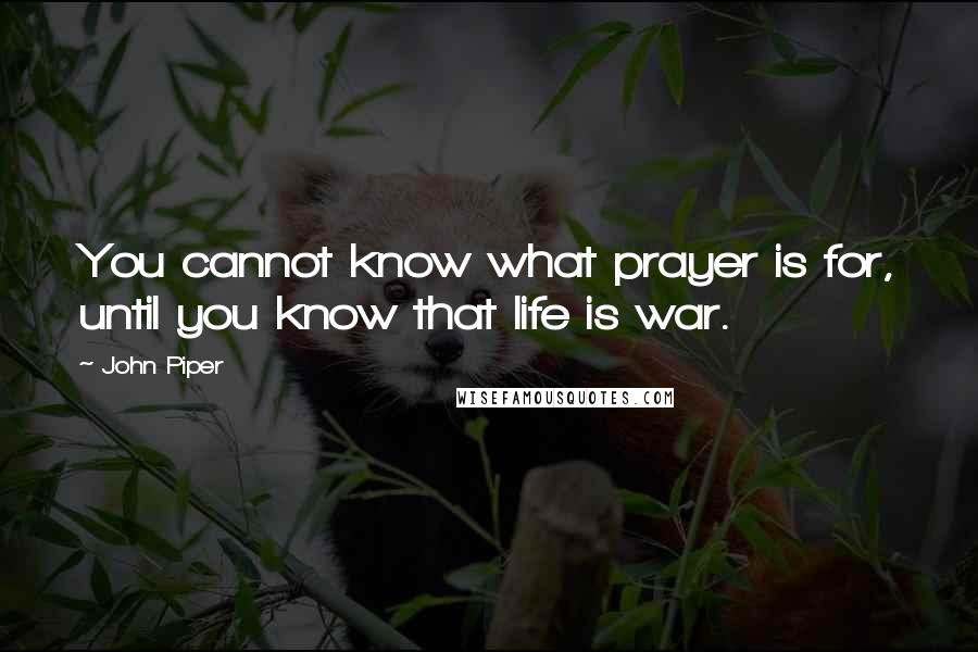 John Piper quotes: You cannot know what prayer is for, until you know that life is war.