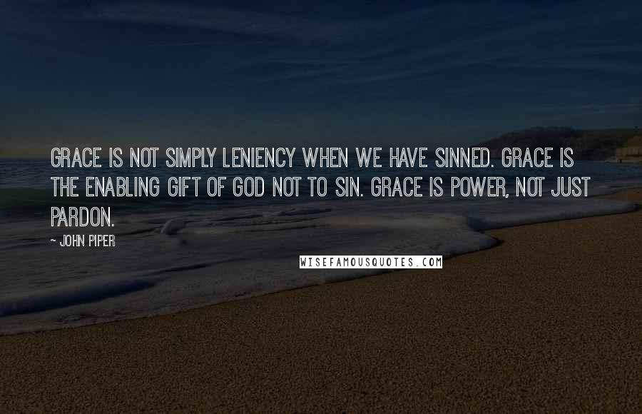 John Piper quotes: Grace is not simply leniency when we have sinned. Grace is the enabling gift of God not to sin. Grace is power, not just pardon.