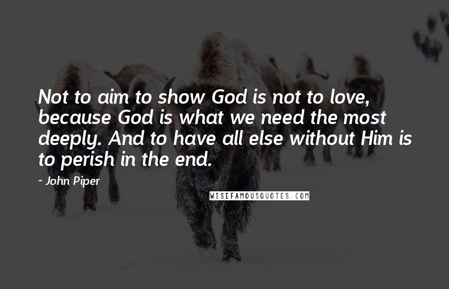 John Piper quotes: Not to aim to show God is not to love, because God is what we need the most deeply. And to have all else without Him is to perish in