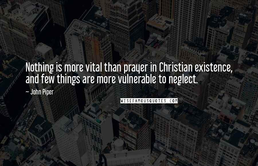 John Piper quotes: Nothing is more vital than prayer in Christian existence, and few things are more vulnerable to neglect.