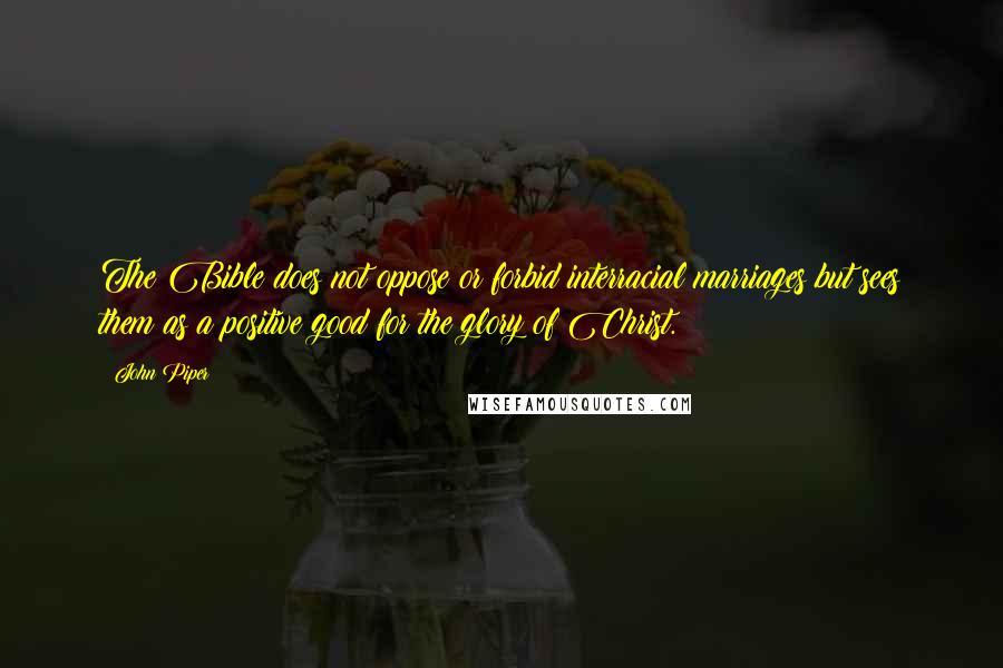 John Piper quotes: The Bible does not oppose or forbid interracial marriages but sees them as a positive good for the glory of Christ.