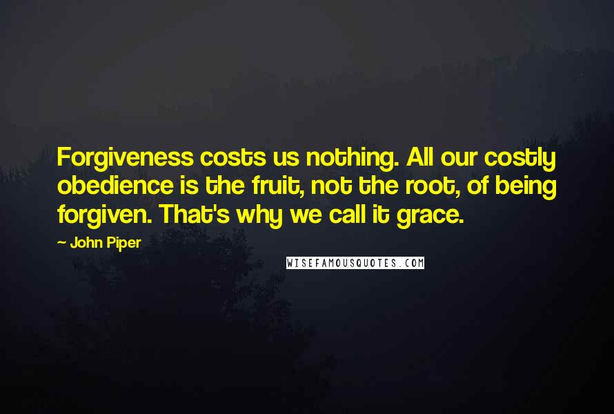 John Piper quotes: Forgiveness costs us nothing. All our costly obedience is the fruit, not the root, of being forgiven. That's why we call it grace.