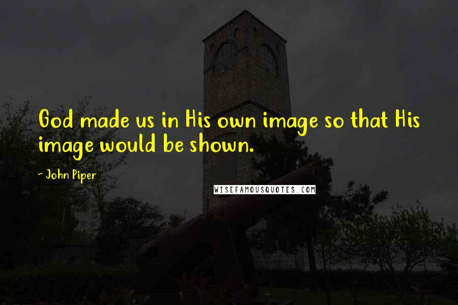John Piper quotes: God made us in His own image so that His image would be shown.
