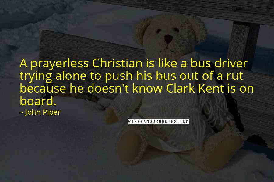 John Piper quotes: A prayerless Christian is like a bus driver trying alone to push his bus out of a rut because he doesn't know Clark Kent is on board.