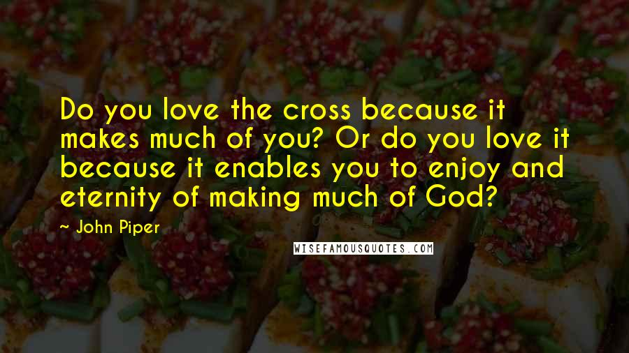 John Piper quotes: Do you love the cross because it makes much of you? Or do you love it because it enables you to enjoy and eternity of making much of God?