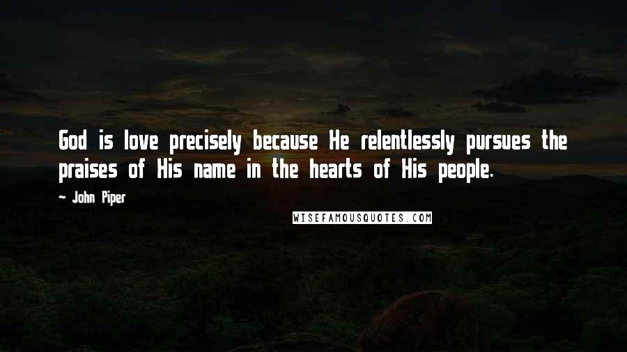 John Piper quotes: God is love precisely because He relentlessly pursues the praises of His name in the hearts of His people.