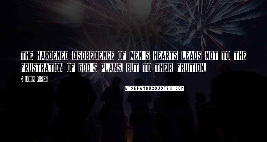 John Piper quotes: The hardened disobedience of men's hearts leads not to the frustration of God's plans, but to their fruition.